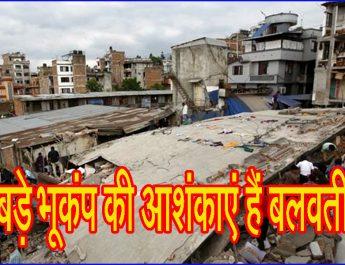 बड़े भूकंप की आशंकाएं हैं बलवती!