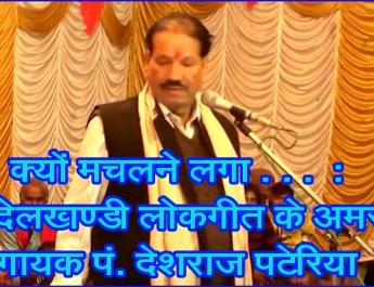 क्यों मचलने लगा . . . : बुंदेलखण्डी लोकगीत के अमर गायक पं. देशराज पटेरिया