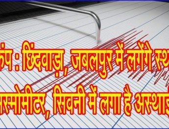 भूकंप : छिंदवाड़ा, जबलपुर में लगेंगे स्थाई सिस्मोमीटर, सिवनी में लगा है अस्थाई!