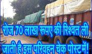 रोज 70 लाख रूपए की रिश्वत ली जाती है इस परिवहन चेक पोस्ट में!