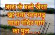ताश के पत्ते जैसा ढह गया रतनगढ़ माता मंदिर मार्ग का पुल . . .
